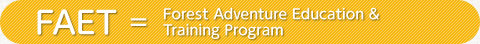 FAET=Forest Adventure Education Training Program